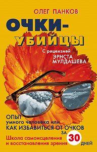 Олег Панков -Очки-убийцы. Опыт умного человека, или Как избавиться от очков за 30 дней