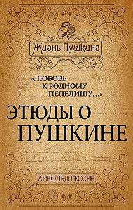 Арнольд Гессен -«Любовь к родному пепелищу…» Этюды о Пушкине