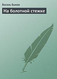 Василь Быков -На болотной стежке