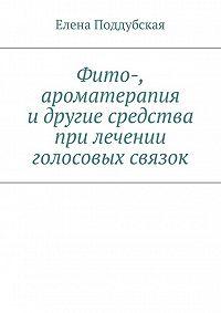 Елена Поддубская -Фито-, ароматерапия и другие средства при лечении голосовых связок