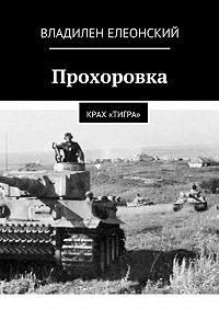 Владилен Елеонский -Прохоровка. Крах «Тигра»