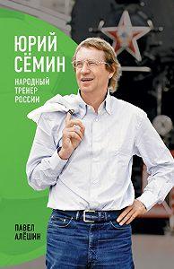 Павел Николаевич Алешин -Юрий Сёмин. Народный тренер России