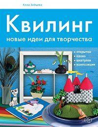 Анна Зайцева -Квилинг. Новые идеи для творчества