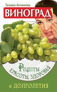 Татьяна Литвинова -Виноград. Рецепты красоты, здоровья и долголетия