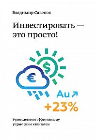 Владимир Степанович Савенок -Инвестировать – это просто. Руководство по эффективному управлению капиталом