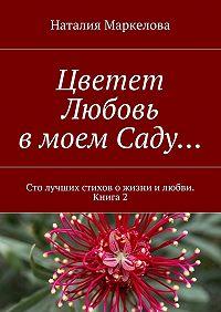 Наталия Маркелова -Цветет Любовь вмоем Саду… Сто лучших стихов ожизни илюбви. Книга2
