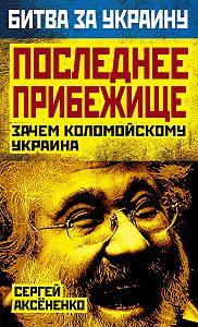 Сергей Аксененко -Последнее прибежище. Зачем Коломойскому Украина