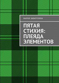 Мария Заварухина -Пятая стихия: Плеяда элементов