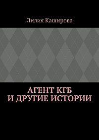 Лилия Каширова -Агент КГБ идругие истории