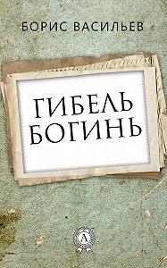 Борис Васильев -Гибель богинь