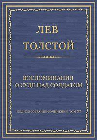 Лев Толстой -Полное собрание сочинений. Том 37. Произведения 1906–1910 гг. Воспоминания о суде над солдатом