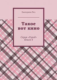 Екатерина Риз -Такое вот кино. Серия «Город». Книга4