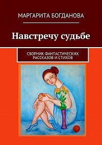 Маргарита Богданова -Навстречу судьбе. Сборник фантастических рассказов истихов