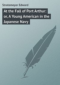 Edward Stratemeyer -At the Fall of Port Arthur: or, A Young American in the Japanese Navy