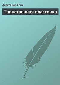Александр Грин -Таинственная пластинка