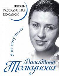 Валентина Толкунова -Я не могу иначе. Жизнь, рассказанная ею самой