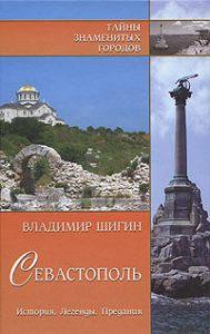 Владимир Шигин - Севастополь. История. Легенды. Предания