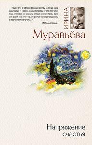 Ирина Лазаревна Муравьева -Напряжение счастья (сборник)