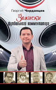 Георгий Черданцев - Записки футбольного комментатора