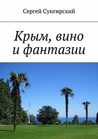 Сергей Сунгирский -Крым, вино ифантазии