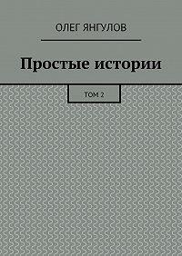 Олег Янгулов - Простые истории. Том2