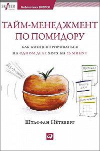 Штаффан Нётеберг -Тайм-менеджмент по помидору. Как концентрироваться на одном деле хотя бы 25 минут