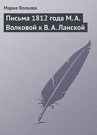 Мария Волкова -Письма 1812 года М. А. Волковой к В. А. Ланской