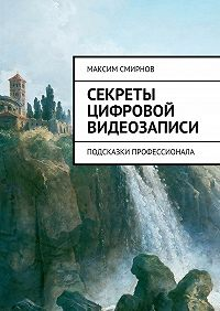 Максим Смирнов -Секреты цифровой видеозаписи. Подсказки профессионала