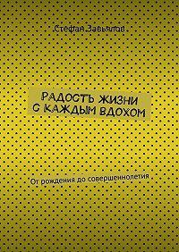 Cтефан Завьялов -Радость жизни скаждым вдохом. Отрождения досовершеннолетия