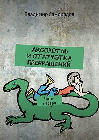 Владимир Саморядов -Аксолотль истатуэтка превращений. Часть первая