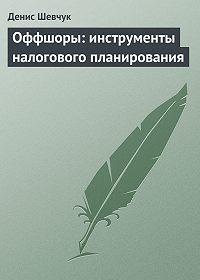 Денис Шевчук -Оффшоры: инструменты налогового планирования