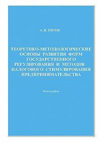Алексей Титов -Теоретико-методологические основы развития форм государственного регулирования и методов налогового стимулирования предпринимательства