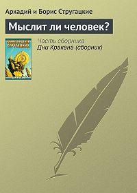 Аркадий и Борис Стругацкие -Мыслит ли человек?