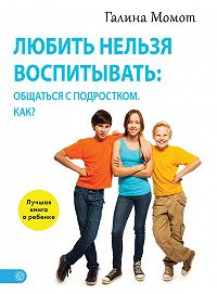 Галина Момот -Любить нельзя воспитывать: общаться с подростком. Как?