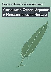 Владимир Короленко - Сказание о Флоре, Агриппе и Менахеме, сыне Иегуды
