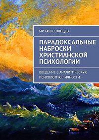 Михаил Солнцев - Парадоксальные наброски христианской психологии