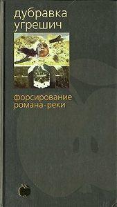 Дубравка Угрешич -Форсирование романа-реки