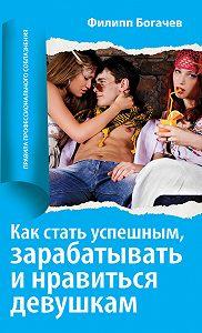 Филипп Богачев -Как стать успешным, зарабатывать и нравиться девушкам