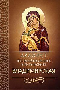 Сборник - Акафист Пресвятой Богородице в честь иконы Ее Владимирская
