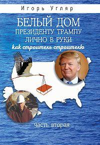 Игорь Угляр -Белый дом. Президенту Трампу лично в руки. Как строитель строителю. ЧАСТЬ ВТОРАЯ