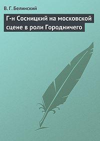 В. Г. Белинский - Г-н Сосницкий на московской сцене в роли Городничего
