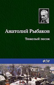 Анатолий Рыбаков -Тяжелый песок