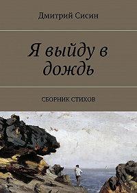 Дмитрий Сисин -Я выйду в дождь. Сборник стихов