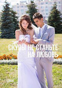 Александр Маматовский -Скупы не станьте на любовь. Стихи