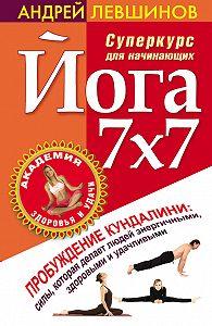 Андрей Левшинов - Йога 7x7. Суперкурс для начинающих