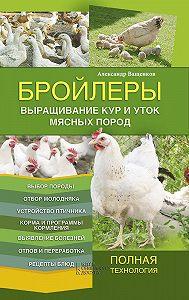 Александр Ващенков -Бройлеры. Выращивание кур и уток мясных пород