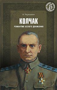 Николай Андреевич Черкашин -Адмирал Колчак. Романтик Белого движения
