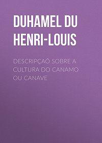 Henri-Louis Duhamel du Monceau -Descripçaõ sobre a cultura do Canamo ou Canave