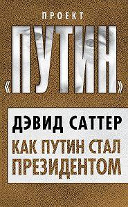 Дэвид Саттер -Как Путин стал президентом