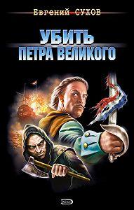 Евгений Сухов -Убить Петра Великого
